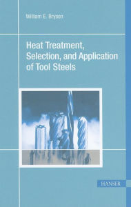 Heat Treatment, Selection, and Application of Tool Steels - William E. Bryson