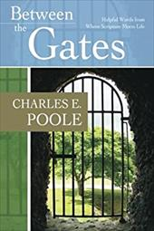 Between the Gates: Helpful Words from Where Scripture Meets Life - Poole, Charles E.