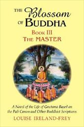 The Blossom of Buddha, Book Three: The Master, a Novel of the Life of Gautama Based on the Pali Canon and Other Buddhist Scripture - Ireland-Frey, Louise