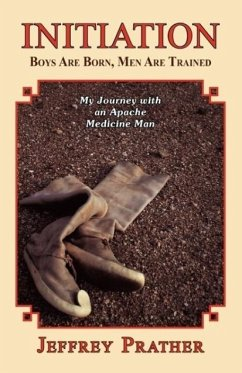 Initiation: Boys Are Born, Men Are Trained: My Journey with an Apache Medicine Man - Prather, Jeffrey Lynn