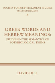 Greek Words and Hebrew Meanings: Studies in the Semantics of Soteriological Terms - David Hill