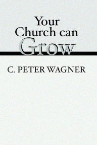 Your Church Can Grow: Seven Vital Signs of a Healthy Church - C. Peter Wagner