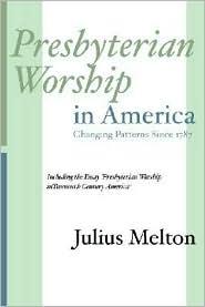 Presbyterian Worship in America: Including Essay 'Presbyterian Worship in Twentieth Century America' - Julius Melton