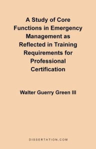 A Study Of Core Functions In Emergency Management As Reflected In Training Requirements For Profession - Walter Guerry Iii Green