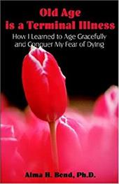 Old Age Is a Terminal Illness: How I Learned to Age Gracefully and Conquer My Fear of Dying - Bond, Alma H.