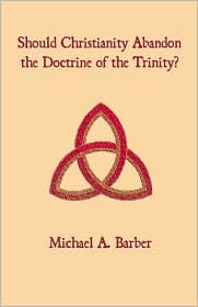 Should Christianity Abandon The Doctrine Of The Trinity? - Michael A. Barber