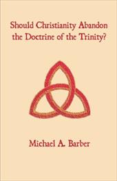Should Christianity Abandon the Doctrine of the Trinity? - Barber, Michael A.