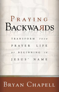 Praying Backwards: Transform Your Prayer Life by Beginning in Jesus' Name - Bryan Chapell