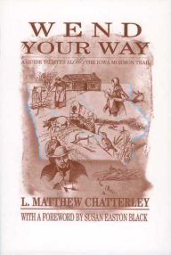 Wend Your Way: A Guide to Sites along the Iowa Mormon Trail - L. Matthew Chatterly