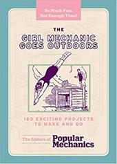 The Girl Mechanic Goes Outdoors: 160 Exciting Projects to Make and Do - The Editors of Popular Mechanics