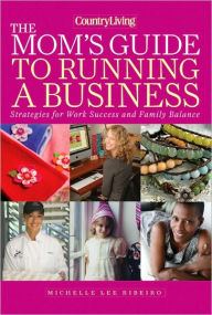 Country Living The Mom's Guide to Running a Business: Strategies for Work Success and Family Balance - Michelle Lee Ribeiro