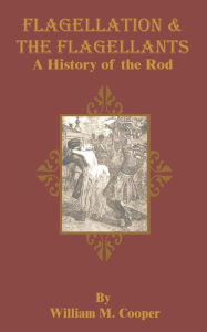 Flagellation and the Flagellants: A History of the Rod in All Countries from the Earliest Period to the Present Time - William M. Cooper