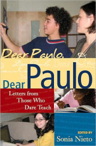 Dear Paulo: Letters from Those Who Dare Teach - Sonia Nieto