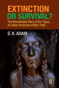 Extinction or Survival?: The Remarkable Story of the Tigua, an Urban American Urban Tribe - S. K. Adam