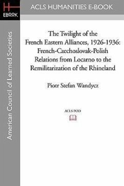 The Twilight of the French Eastern Alliances, 1926-1936: French-Czechoslovak-Polish Relations from Locarno to the Remilitarization of the Rhineland - Wandycz, Piotr Stefan