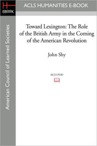 Toward Lexington: The Role of the British Army in the Coming of the American Revolution - John Shy