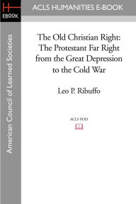 The Old Christian Right: The Protestant Far Right from the Great Depression to the Cold War - Leo P. Ribuffo