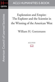 Exploration and Empire: The Explorer and the Scientist in the Winning of the American West - William H. Goetzmann