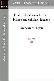 Frederick Jackson Turner: Historian, Scholar, Teacher