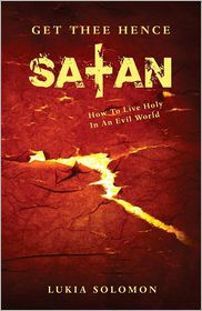 Get Thee Hence Satan: How to Live Holy in an Evil World - Lukia Solomon