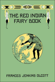 The Red Indian Fairy Book - Frances Jenkins Olcott