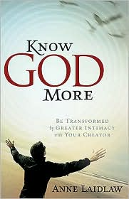 Know God More: Be Transformed by Greater Intimacy with Your Creator - Anne Laidlaw