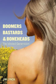 Boomers, Bastards & Boneheads: The Wasted Generation Jim Lynch Author