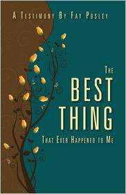 The Best Thing That Ever Happened to Me: A Testimony by Fay Posley - Fay Posley