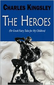 The Heroes (Or Greek Fairy Tales For My Children) - Charles Kingsley