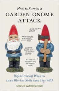 How to Survive a Garden Gnome Attack: Defend Yourself When the Lawn Warriors Strike (And They Will) - Chuck Sambuchino