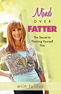 Mind Over Fatter: The Secret to Thinking Yourself Thin