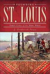 Founding St. Louis: First City of the New West - Fausz, J. Frederick