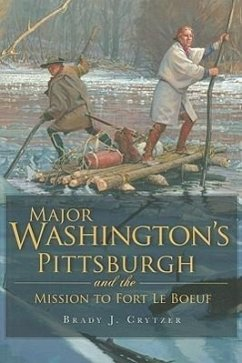 Major Washington's Pittsburgh and the Mission to Fort Le Boeuf - Crytzer, Brady J.
