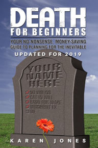 Death for Beginners: Your No-Nonsense, Money-Saving Guide to Planning for the Inevitable - Karen Jones