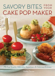 Savory Bites From Your Cake Pop Maker: 75 Fun Snacks, Adorable Appetizers and Delicious Entrees - Heather Torrone