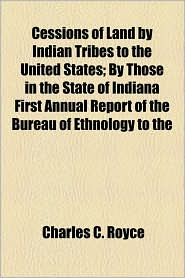 Cessions Of Land By Indian Tribes To The United States; By Those In The State Of Indiana First Annual Report Of The Bureau Of Ethnology To The - Charles C. Royce