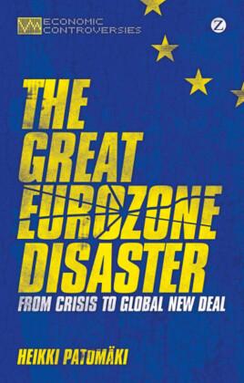 Economic Controversies: The Great Eurozone Disaster - From Crisis to Global New Deal (Originaltitel: Eurokriisin anatomia. Mitä globalisaation jälkeen?) - Heikki, Patomäki