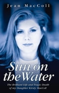 Sun on the Water - The Brilliant Life and Tragic Death of my Daughter Kirsty MacColl - Jean MacColl