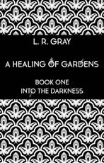 A Healing of Gardens. Book One Into the Darkness - L. R. Gray