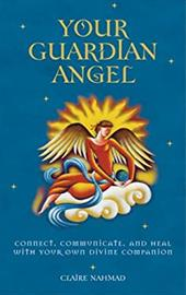 Your Guardian Angel: Connect, Communicate, and Heal with Your Own Divine Companion - Nahmad, Claire