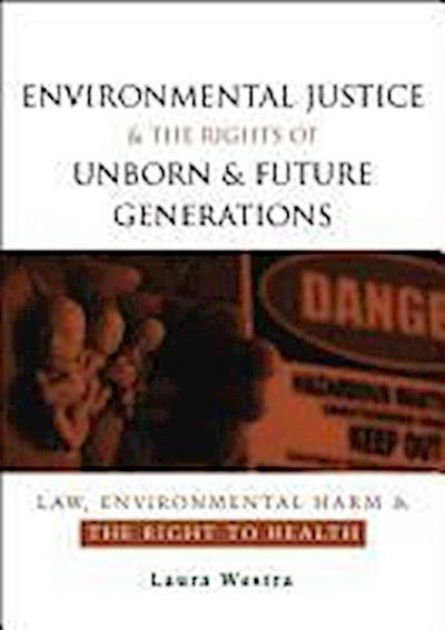 Environmental Justice and the Rights of Unborn and Future Generations: Law, Environmental Harm and the Right to Health - WestraLaura Westra Laura