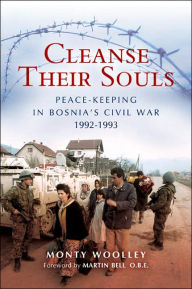Cleanse Their Souls: Peace Keeping and War Fighting in Bosnia 1992-1993 - Monty Woolley