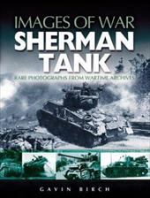 Sherman Tank: Rare Photographs from Wartime Archives - Birch, Gavin