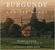 Burgundy and Its Wines - Nicholas Faith, Andy Katz (Photographer), Robert M. Parker Jr. (Introduction)