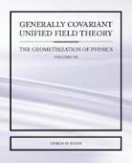 Generally Covariant Unified Field Theory - The Geometrization of Physics - Volume III