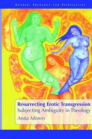 Resurrecting Erotic Transgression: Subjecting Ambiguity in Theology - Anita Monro