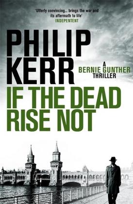 Bernhard (Bernie) Gunther: If The Dead Rise Not - Winner of the Krimipreis der spanischen Mediengruppe RBA 2009. Winner ot the 2009 Ellis Peters Award For Historical Crime Fiction - Kerr, Philip