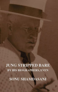 Jung Stripped Bare: By His Biographers, Even - Sonu Shamdasani