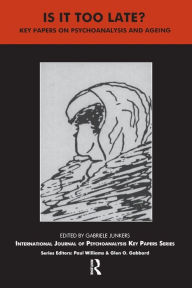 Is It Too Late?: Key Papers on Psychoanalysis and Ageing - Gabriele Junkers