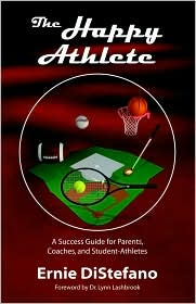 The Happy Athlete: A Success Guide For Parents, Coaches, And Student-Athletes - Ernie DiStefano